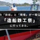 造船の「技術」と「現場」が一般公開!「造船鉄工祭」に行ってきた。